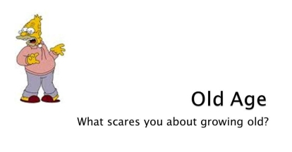 Old Age. What scares you about growing old?