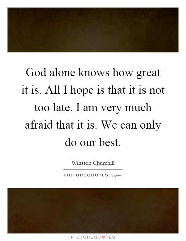 god-alone-knows-how-great-it-is-all-i-hope-is-that-it-is-not-too-late-i-am-very-much-afraid-that-it-quote-1
