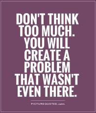 dont-think-too-much-you-will-create-a-problem-that-wasnt-even-there-quote-1
