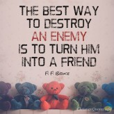 The-best-way-to-destroy-an-enemy-is-to-turn-him-into-a-friend