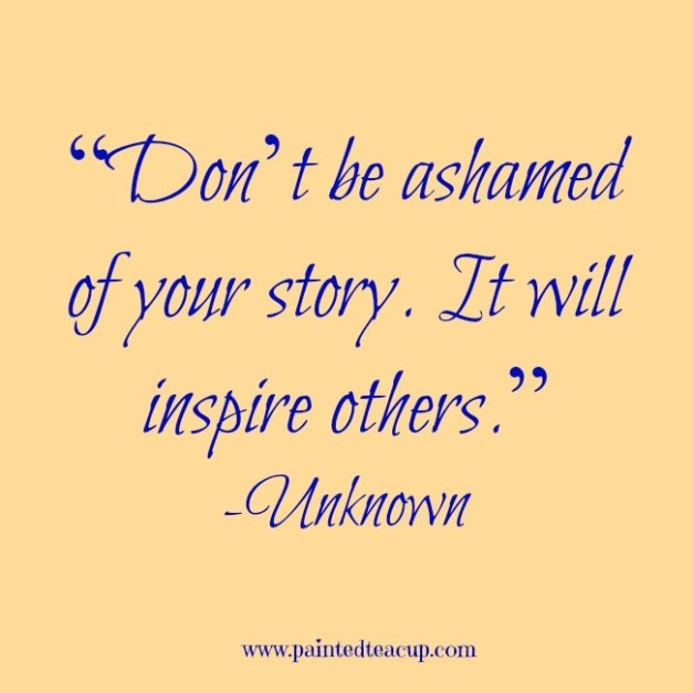 """""""Don't-be-ashamed-of-your-story.-It-will-inspire-others."""" (1)"""