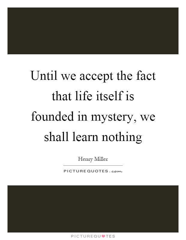 until-we-accept-the-fact-that-life-itself-is-founded-in-mystery-we-shall-learn-nothing-quote-1