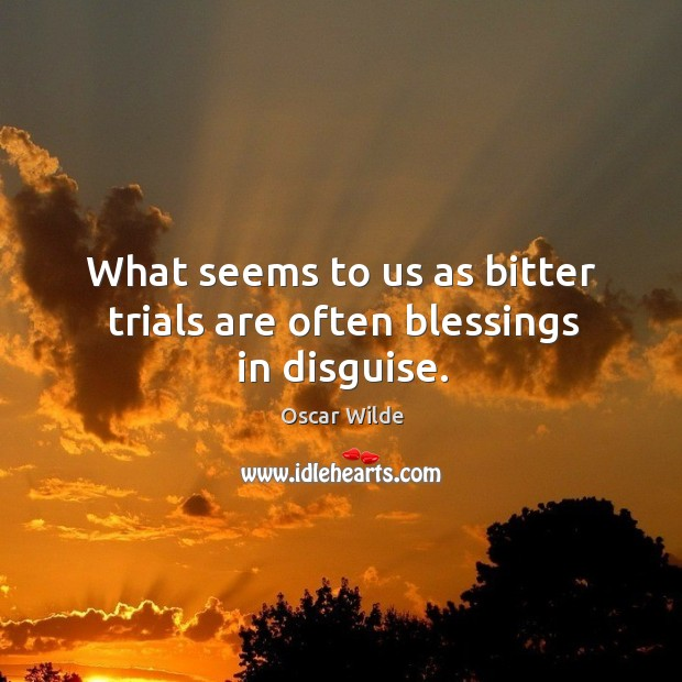 what-seems-to-us-as-bitter-trials-are-often-blessings-in-disguise